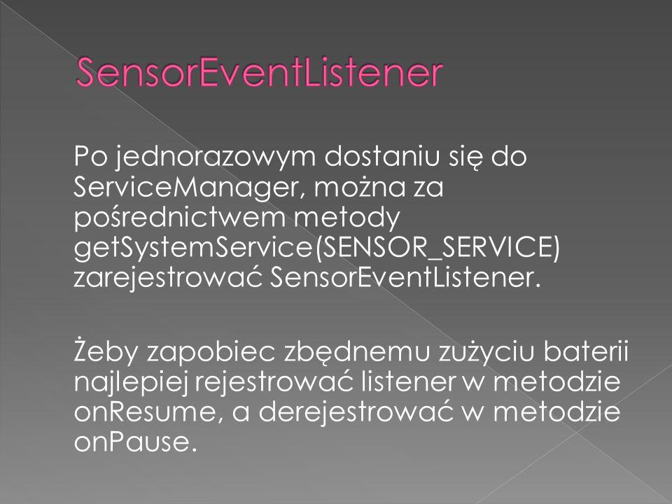 Po jednorazowym dostaniu się do ServiceManager, można za pośrednictwem metody getSystemService(SENSOR_SERVICE) zarejestrować SensorEventListener.