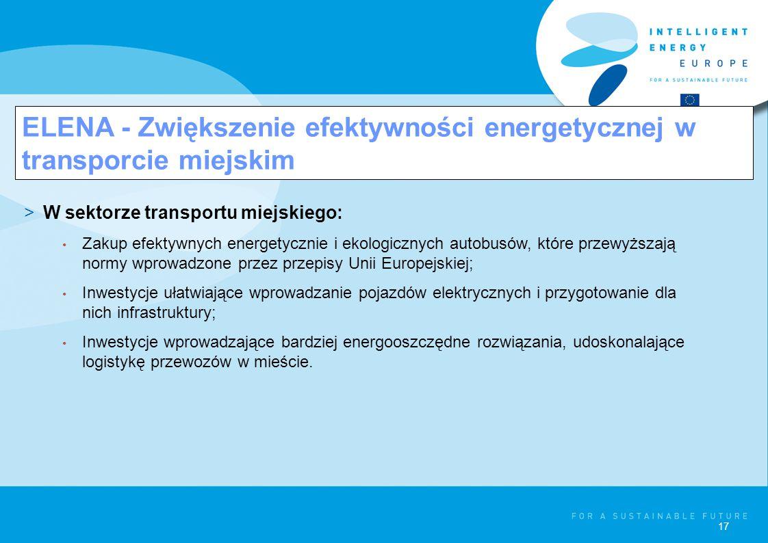 17 ELENA - Zwiększenie efektywności energetycznej w transporcie miejskim >W sektorze transportu miejskiego: Zakup efektywnych energetycznie i ekologicznych autobusów, które przewyższają normy wprowadzone przez przepisy Unii Europejskiej; Inwestycje ułatwiające wprowadzanie pojazdów elektrycznych i przygotowanie dla nich infrastruktury; Inwestycje wprowadzające bardziej energooszczędne rozwiązania, udoskonalające logistykę przewozów w mieście.