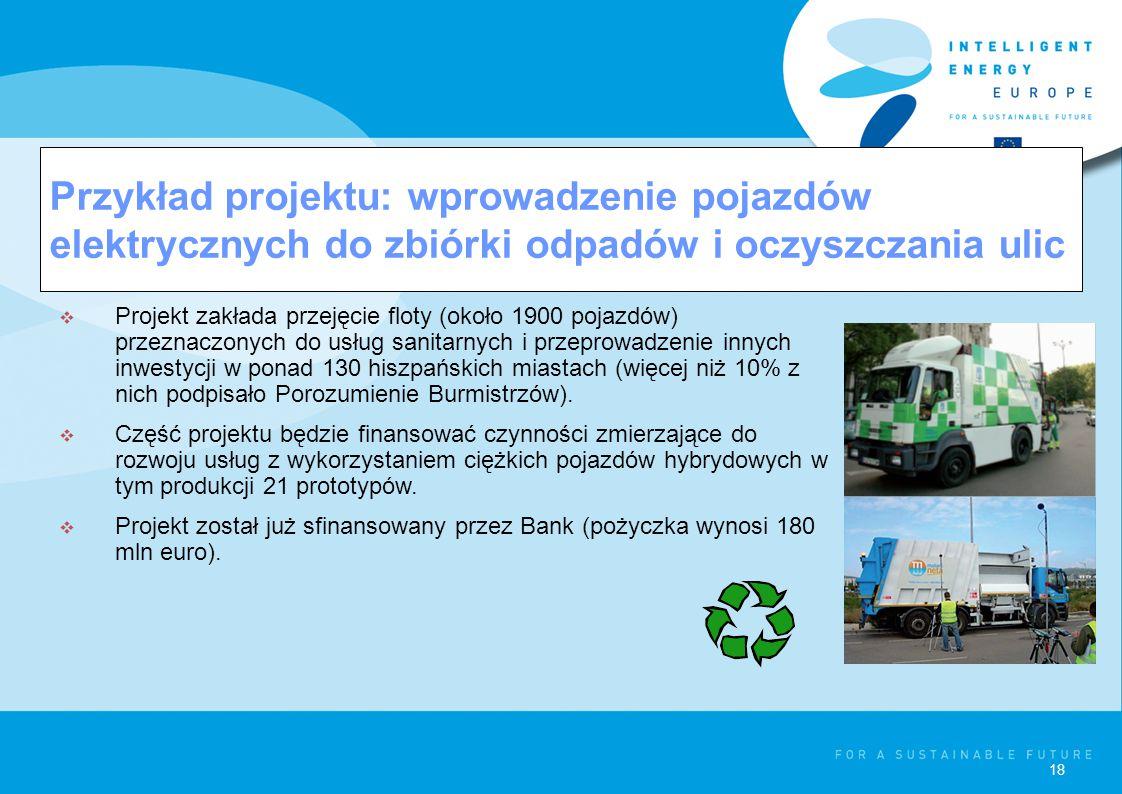 18 Przykład projektu: wprowadzenie pojazdów elektrycznych do zbiórki odpadów i oczyszczania ulic  Projekt zakłada przejęcie floty (około 1900 pojazdów) przeznaczonych do usług sanitarnych i przeprowadzenie innych inwestycji w ponad 130 hiszpańskich miastach (więcej niż 10% z nich podpisało Porozumienie Burmistrzów).