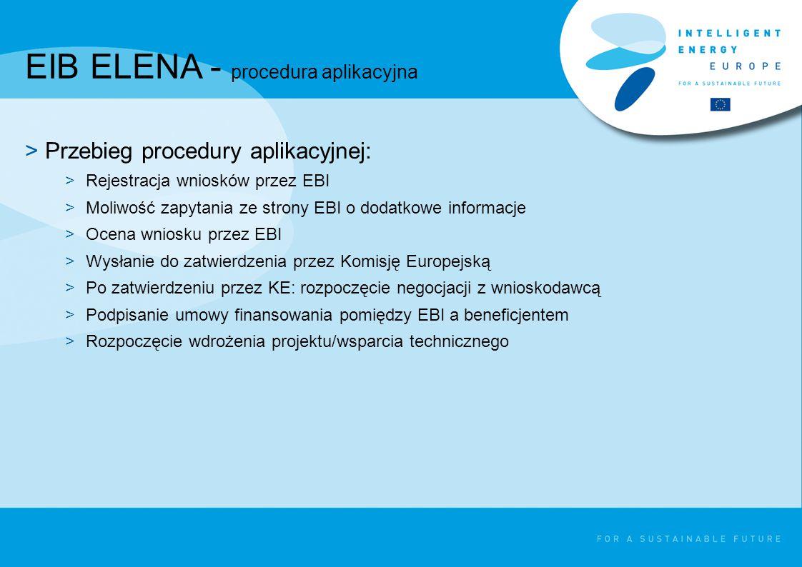 EIB ELENA - procedura aplikacyjna >Przebieg procedury aplikacyjnej: >Rejestracja wniosków przez EBI >Moliwość zapytania ze strony EBI o dodatkowe informacje >Ocena wniosku przez EBI >Wysłanie do zatwierdzenia przez Komisję Europejską >Po zatwierdzeniu przez KE: rozpoczęcie negocjacji z wnioskodawcą >Podpisanie umowy finansowania pomiędzy EBI a beneficjentem >Rozpoczęcie wdrożenia projektu/wsparcia technicznego