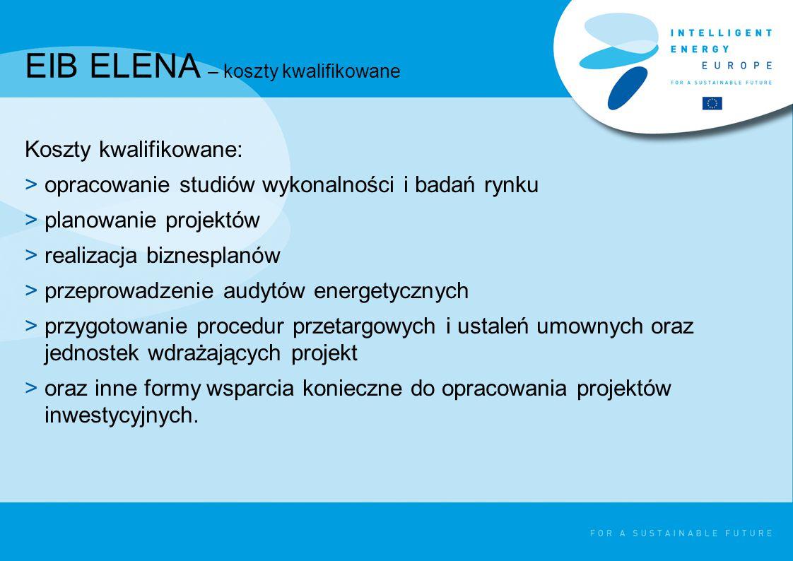 EIB ELENA – koszty kwalifikowane Koszty kwalifikowane: >opracowanie studiów wykonalności i badań rynku >planowanie projektów >realizacja biznesplanów >przeprowadzenie audytów energetycznych >przygotowanie procedur przetargowych i ustaleń umownych oraz jednostek wdrażających projekt >oraz inne formy wsparcia konieczne do opracowania projektów inwestycyjnych.