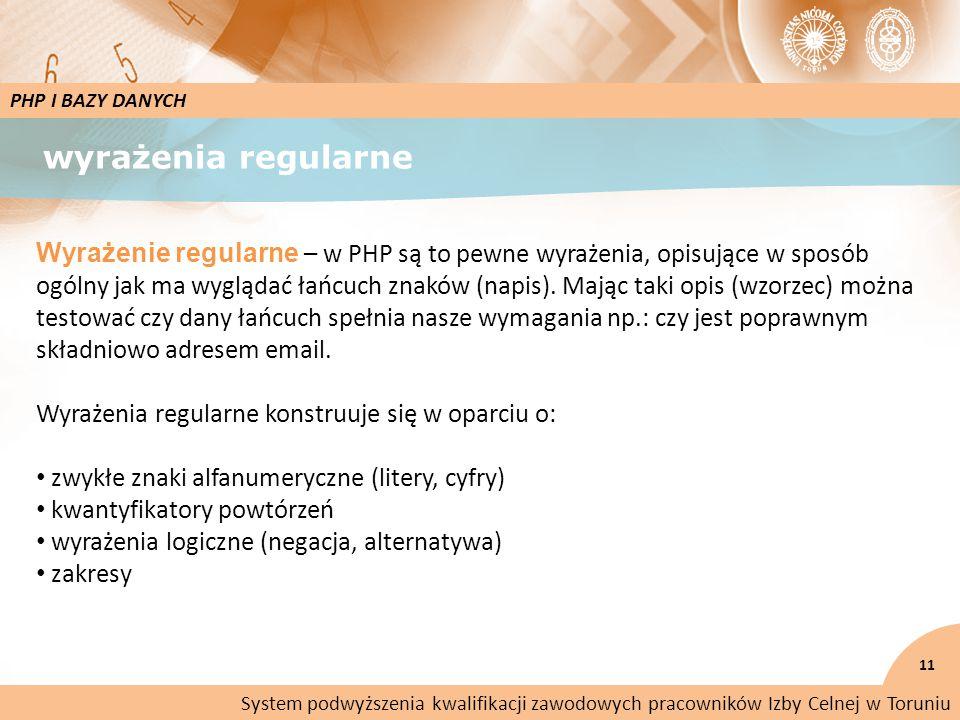 wyrażenia regularne 11 PHP I BAZY DANYCH Wyrażenie regularne – w PHP są to pewne wyrażenia, opisujące w sposób ogólny jak ma wyglądać łańcuch znaków (napis).