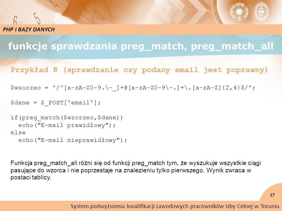 funkcje sprawdzania preg_match, preg_match_all 17 PHP I BAZY DANYCH Przykład 8 (sprawdzanie czy podany email jest poprawny) $wzorzec = /^[a-zA-Z0-9.\-_]+@[a-zA-Z0-9\-.]+\.[a-zA-Z]{2,4}$/ ; $dane = $_POST[ email ]; if(preg_match($wzorzec,$dane)) echo( E-mail prawidłowy ); else echo( E-mail nieprawidłowy ); Funkcja preg_match_all różni się od funkcji preg_match tym, że wyszukuje wszystkie ciągi pasujące do wzorca i nie poprzestaje na znalezieniu tylko pierwszego.