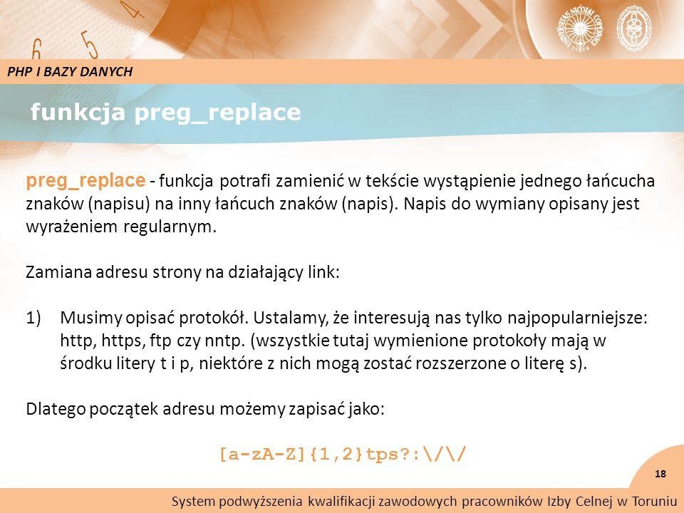 funkcja preg_replace 18 PHP I BAZY DANYCH preg_replace - funkcja potrafi zamienić w tekście wystąpienie jednego łańcucha znaków (napisu) na inny łańcuch znaków (napis).