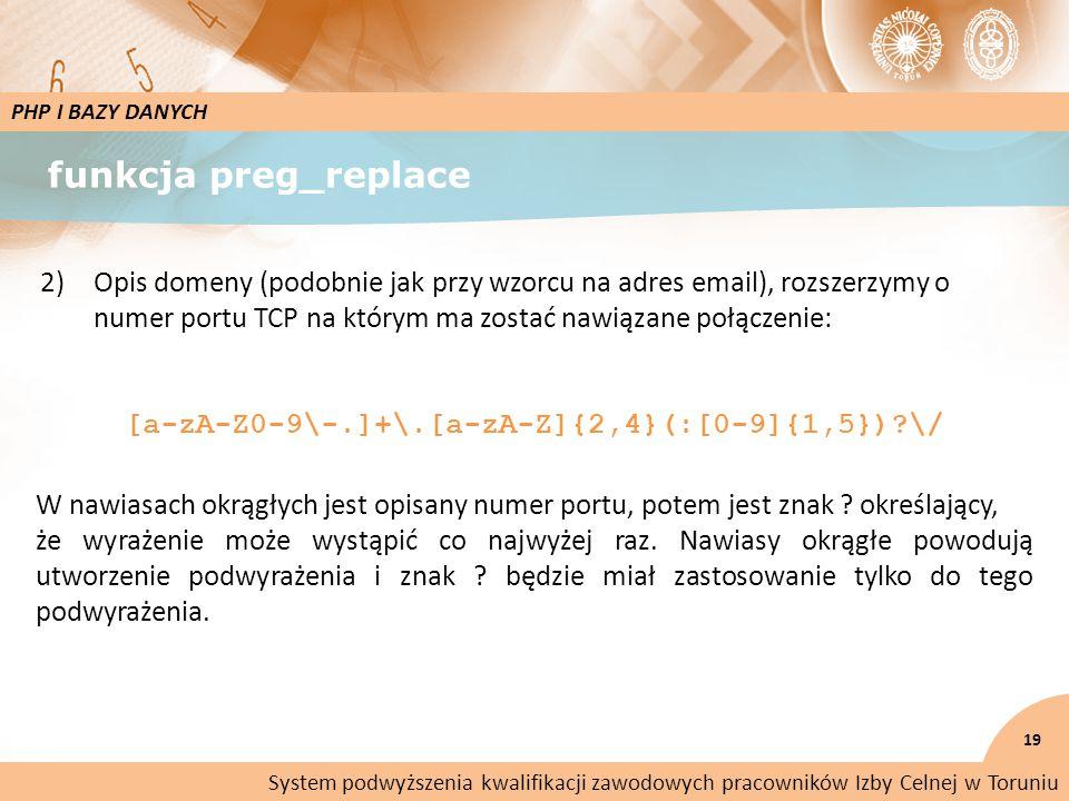funkcja preg_replace PHP I BAZY DANYCH 2)Opis domeny (podobnie jak przy wzorcu na adres email), rozszerzymy o numer portu TCP na którym ma zostać nawiązane połączenie: [a-zA-Z0-9\-.]+\.[a-zA-Z]{2,4}(:[0-9]{1,5}) \/ System podwyższenia kwalifikacji zawodowych pracowników Izby Celnej w Toruniu W nawiasach okrągłych jest opisany numer portu, potem jest znak .