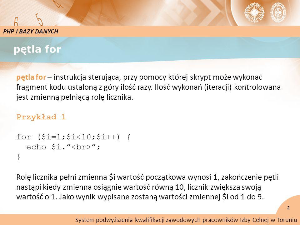 pętla for 2 PHP I BAZY DANYCH pętla for – instrukcja sterująca, przy pomocy której skrypt może wykonać fragment kodu ustaloną z góry ilość razy.