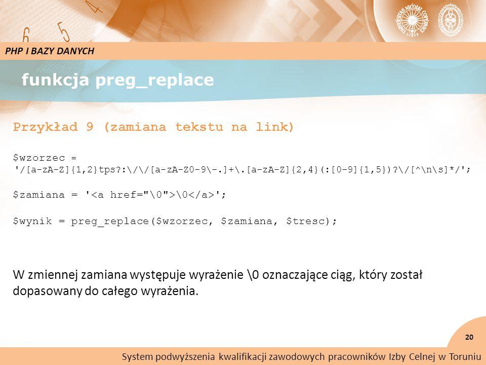 funkcja preg_replace 20 PHP I BAZY DANYCH Przykład 9 (zamiana tekstu na link) $wzorzec = /[a-zA-Z]{1,2}tps :\/\/[a-zA-Z0-9\-.]+\.[a-zA-Z]{2,4}(:[0-9]{1,5}) \/[^\n\s]*/ ; $zamiana = \0 ; $wynik = preg_replace($wzorzec, $zamiana, $tresc); W zmiennej zamiana występuje wyrażenie \0 oznaczające ciąg, który został dopasowany do całego wyrażenia.
