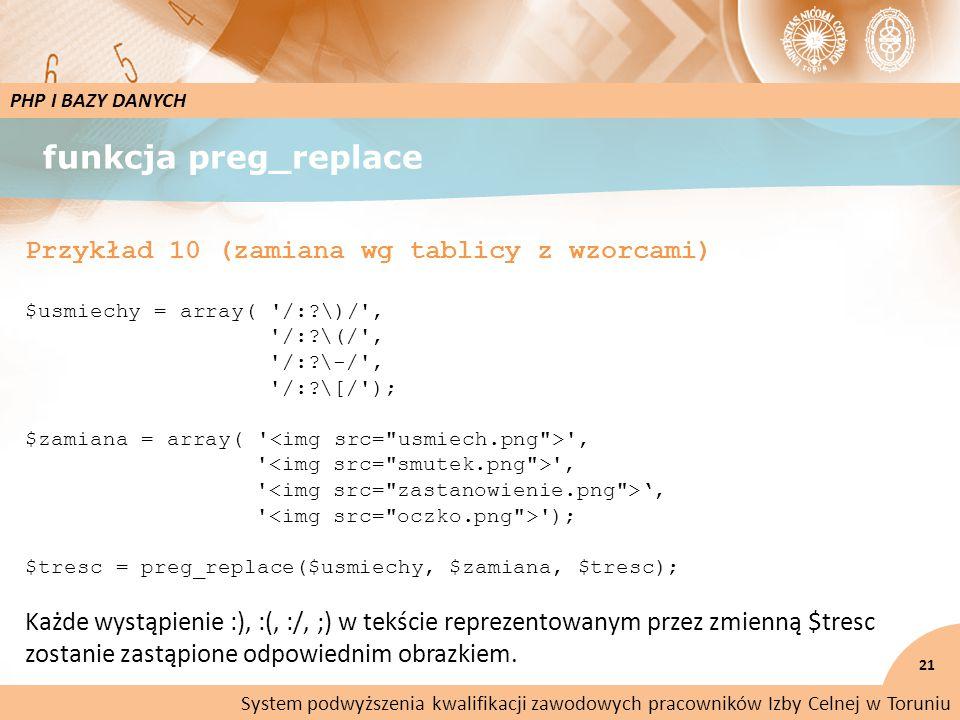 funkcja preg_replace 21 PHP I BAZY DANYCH Przykład 10 (zamiana wg tablicy z wzorcami) $usmiechy = array( /: \)/ , /: \(/ , /: \-/ , /: \[/ ); $zamiana = array( , , ', ); $tresc = preg_replace($usmiechy, $zamiana, $tresc); Każde wystąpienie :), :(, :/, ;) w tekście reprezentowanym przez zmienną $tresc zostanie zastąpione odpowiednim obrazkiem.