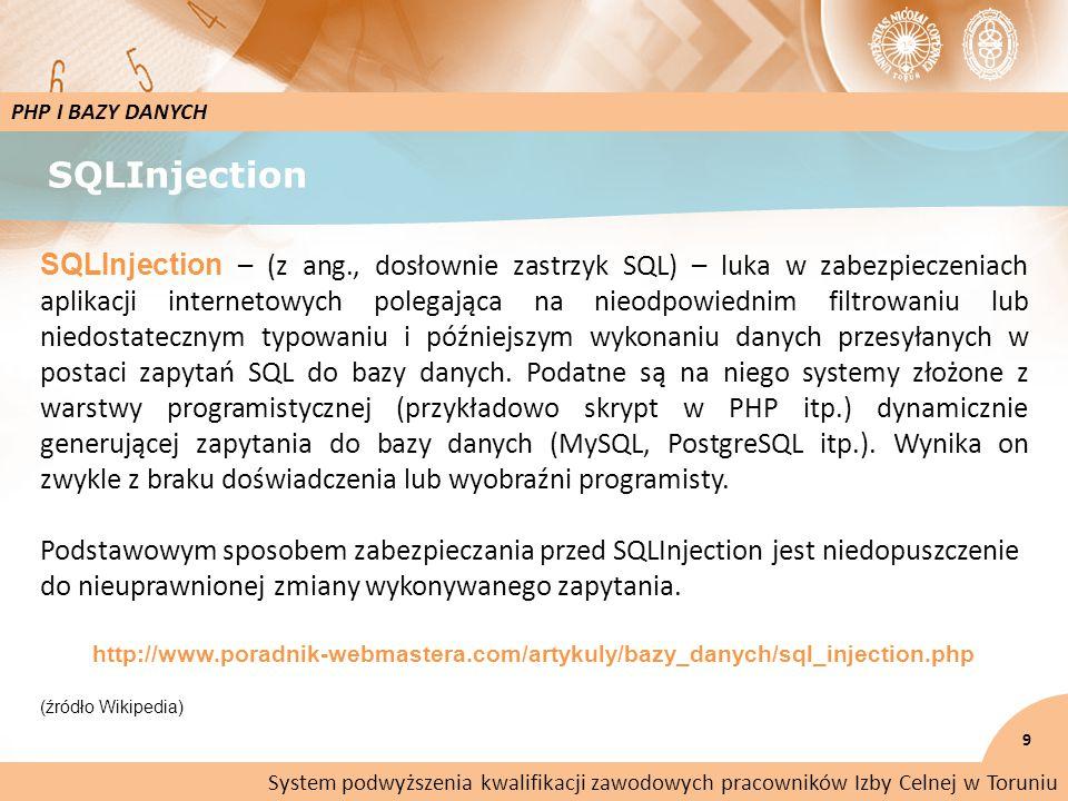 SQLInjection 9 PHP I BAZY DANYCH SQLInjection – (z ang., dosłownie zastrzyk SQL) – luka w zabezpieczeniach aplikacji internetowych polegająca na nieodpowiednim filtrowaniu lub niedostatecznym typowaniu i późniejszym wykonaniu danych przesyłanych w postaci zapytań SQL do bazy danych.