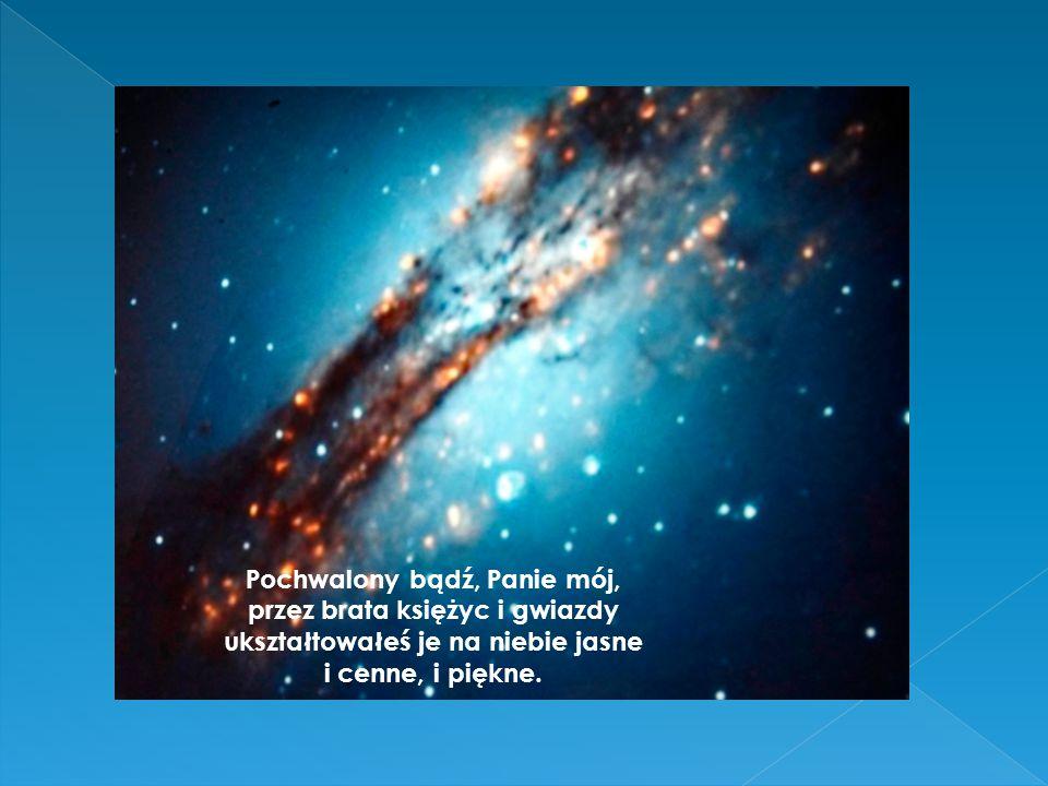 Pochwalony bądź, Panie mój, przez brata księżyc i gwiazdy ukształtowałeś je na niebie jasne i cenne, i piękne.