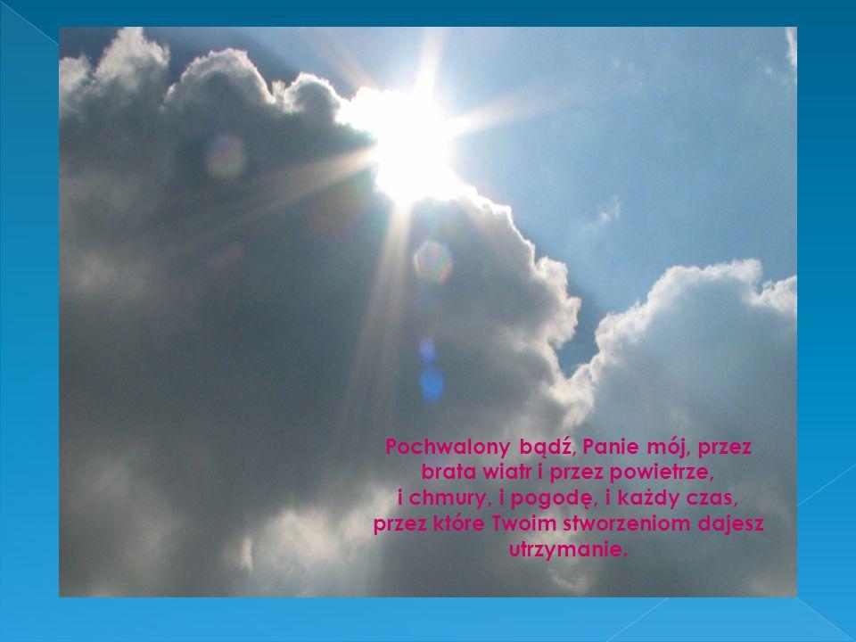 Pochwalony bądź, Panie mój, przez brata wiatr i przez powietrze, i chmury, i pogodę, i każdy czas, przez które Twoim stworzeniom dajesz utrzymanie.