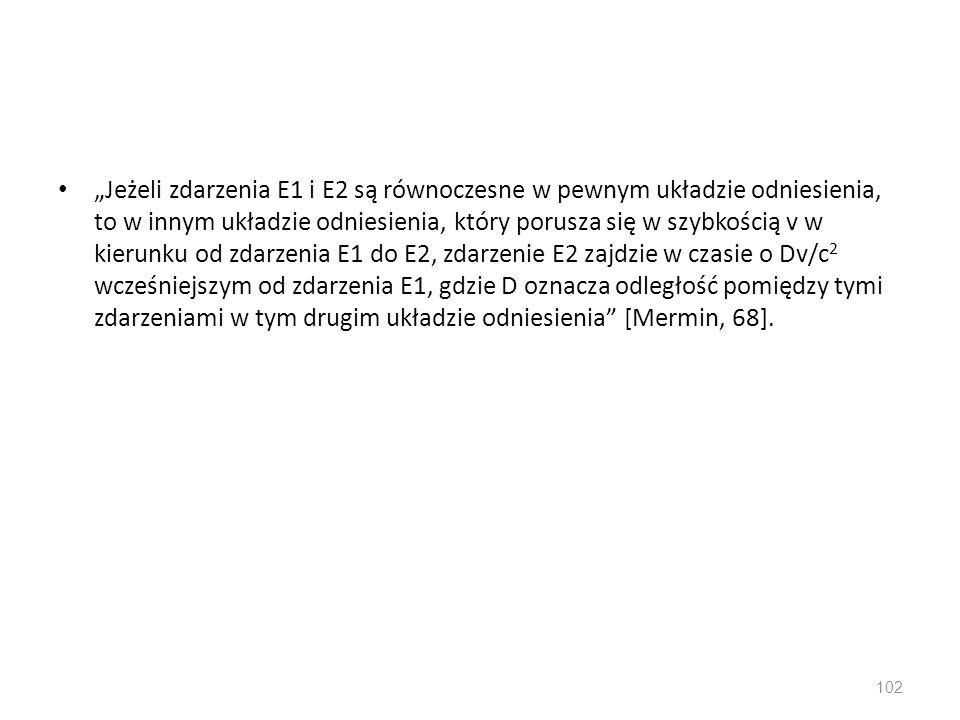 """""""Jeżeli zdarzenia E1 i E2 są równoczesne w pewnym układzie odniesienia, to w innym układzie odniesienia, który porusza się w szybkością v w kierunku od zdarzenia E1 do E2, zdarzenie E2 zajdzie w czasie o Dv/c 2 wcześniejszym od zdarzenia E1, gdzie D oznacza odległość pomiędzy tymi zdarzeniami w tym drugim układzie odniesienia [Mermin, 68]."""