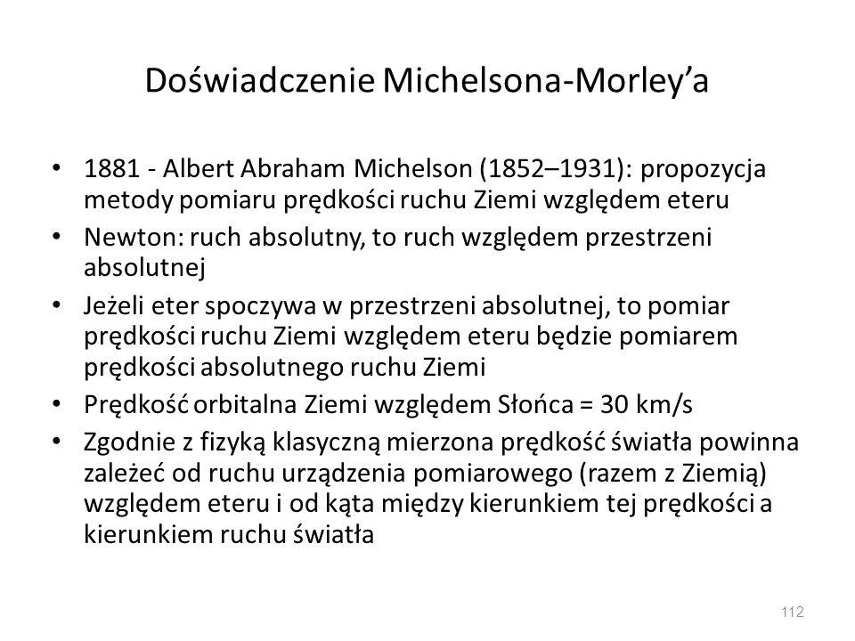 Doświadczenie Michelsona-Morley'a 1881 - Albert Abraham Michelson (1852–1931): propozycja metody pomiaru prędkości ruchu Ziemi względem eteru Newton: ruch absolutny, to ruch względem przestrzeni absolutnej Jeżeli eter spoczywa w przestrzeni absolutnej, to pomiar prędkości ruchu Ziemi względem eteru będzie pomiarem prędkości absolutnego ruchu Ziemi Prędkość orbitalna Ziemi względem Słońca = 30 km/s Zgodnie z fizyką klasyczną mierzona prędkość światła powinna zależeć od ruchu urządzenia pomiarowego (razem z Ziemią) względem eteru i od kąta między kierunkiem tej prędkości a kierunkiem ruchu światła 112