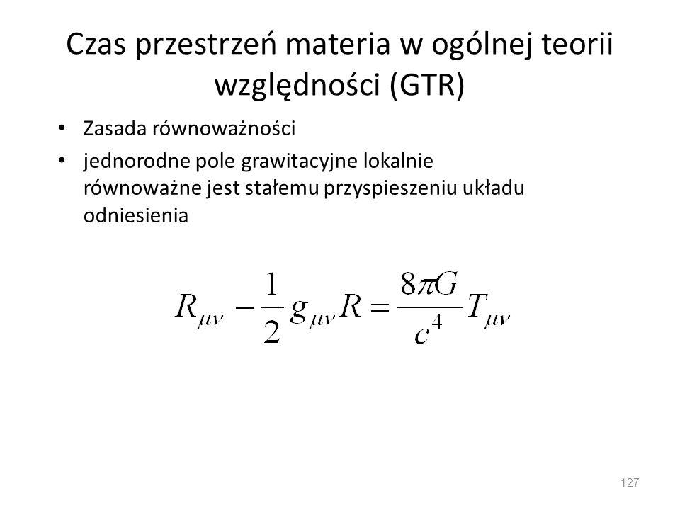 Czas przestrzeń materia w ogólnej teorii względności (GTR) Zasada równoważności jednorodne pole grawitacyjne lokalnie równoważne jest stałemu przyspieszeniu układu odniesienia 127