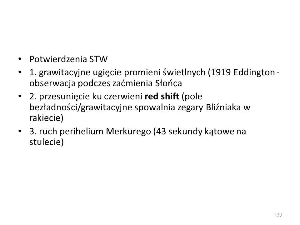 Potwierdzenia STW 1. grawitacyjne ugięcie promieni świetlnych (1919 Eddington - obserwacja podczes zaćmienia Słońca 2. przesunięcie ku czerwieni red s