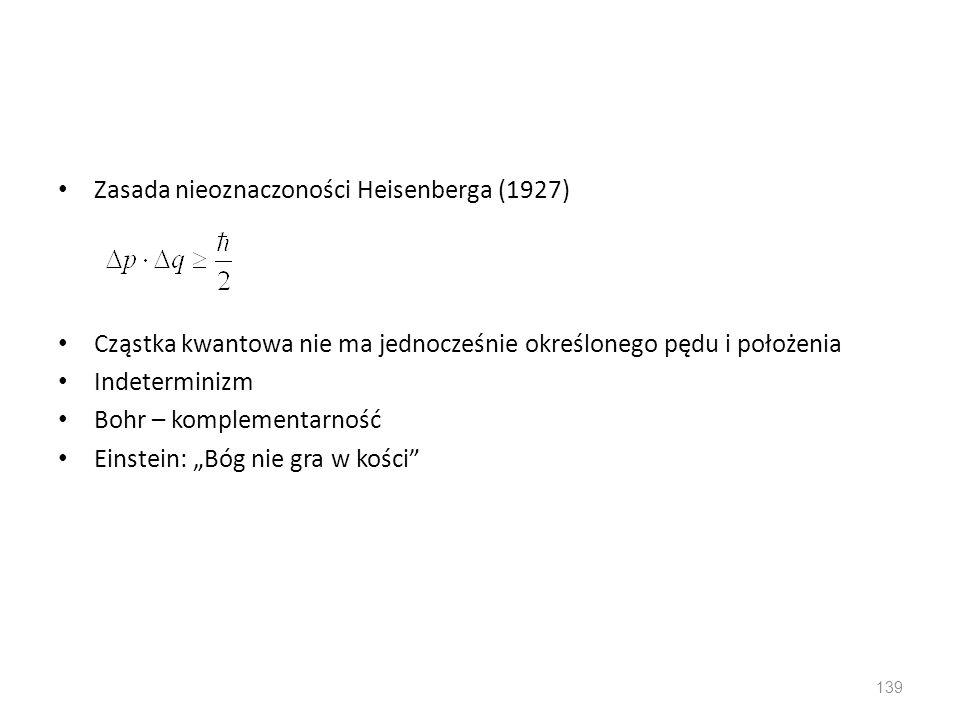 """Zasada nieoznaczoności Heisenberga (1927) Cząstka kwantowa nie ma jednocześnie określonego pędu i położenia Indeterminizm Bohr – komplementarność Einstein: """"Bóg nie gra w kości 139"""