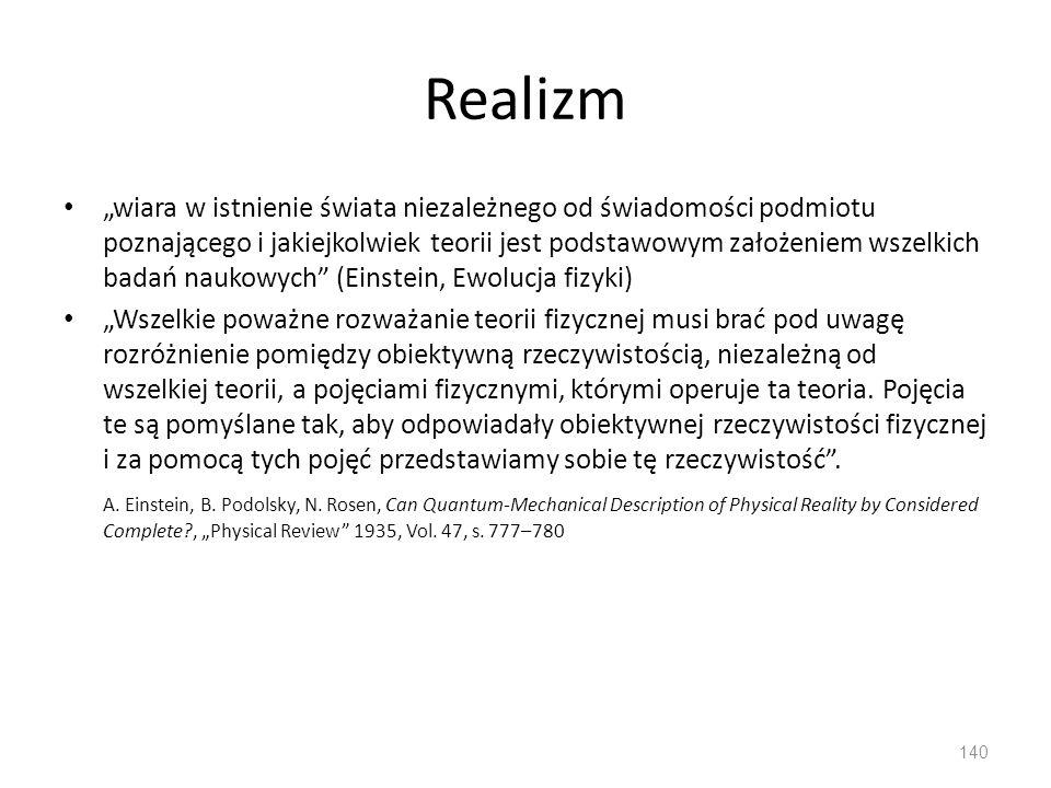"""Realizm """"wiara w istnienie świata niezależnego od świadomości podmiotu poznającego i jakiejkolwiek teorii jest podstawowym założeniem wszelkich badań naukowych (Einstein, Ewolucja fizyki) """"Wszelkie poważne rozważanie teorii fizycznej musi brać pod uwagę rozróżnienie pomiędzy obiektywną rzeczywistością, niezależną od wszelkiej teorii, a pojęciami fizycznymi, którymi operuje ta teoria."""