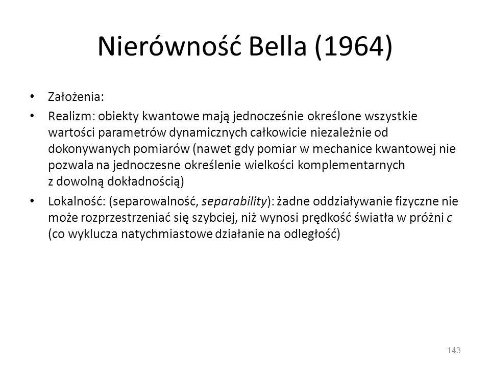 Nierówność Bella (1964) Założenia: Realizm: obiekty kwantowe mają jednocześnie określone wszystkie wartości parametrów dynamicznych całkowicie niezależnie od dokonywanych pomiarów (nawet gdy pomiar w mechanice kwantowej nie pozwala na jednoczesne określenie wielkości komplementarnych z dowolną dokładnością) Lokalność: (separowalność, separability): żadne oddziaływanie fizyczne nie może rozprzestrzeniać się szybciej, niż wynosi prędkość światła w próżni c (co wyklucza natychmiastowe działanie na odległość) 143