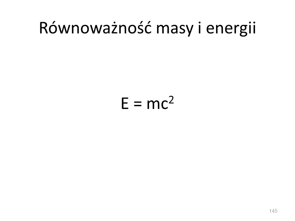 Równoważność masy i energii E = mc 2 145