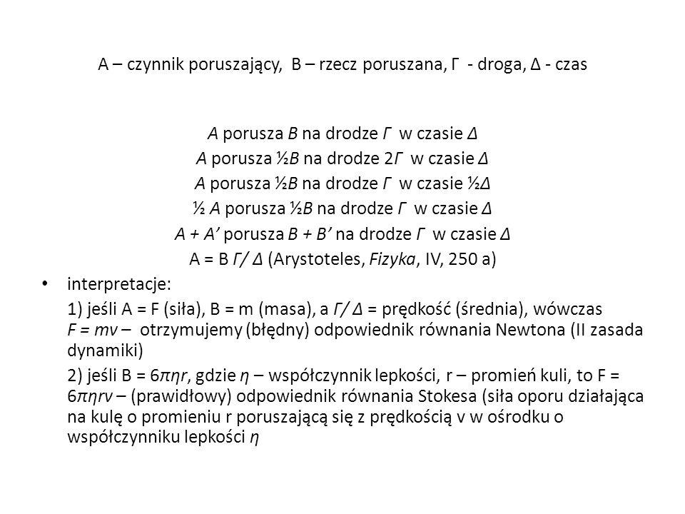 A – czynnik poruszający, B – rzecz poruszana, Γ - droga, Δ - czas A porusza B na drodze Γ w czasie Δ A porusza ½B na drodze 2Γ w czasie Δ A porusza ½B na drodze Γ w czasie ½Δ ½ A porusza ½B na drodze Γ w czasie Δ A + A' porusza B + B' na drodze Γ w czasie Δ A = B Γ/ Δ (Arystoteles, Fizyka, IV, 250 a) interpretacje: 1) jeśli A = F (siła), B = m (masa), a Γ/ Δ = prędkość (średnia), wówczas F = mv – otrzymujemy (błędny) odpowiednik równania Newtona (II zasada dynamiki) 2) jeśli B = 6πηr, gdzie η – współczynnik lepkości, r – promień kuli, to F = 6πηrv – (prawidłowy) odpowiednik równania Stokesa (siła oporu działająca na kulę o promieniu r poruszającą się z prędkością v w ośrodku o współczynniku lepkości η