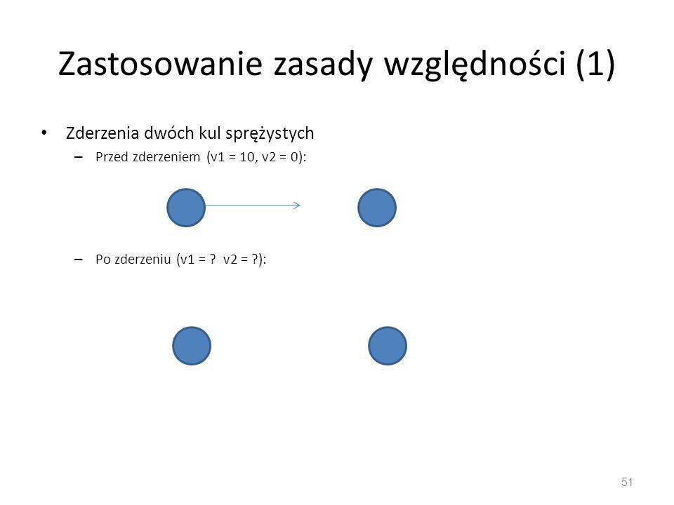 Zastosowanie zasady względności (1) Zderzenia dwóch kul sprężystych – Przed zderzeniem (v1 = 10, v2 = 0): – Po zderzeniu (v1 = .