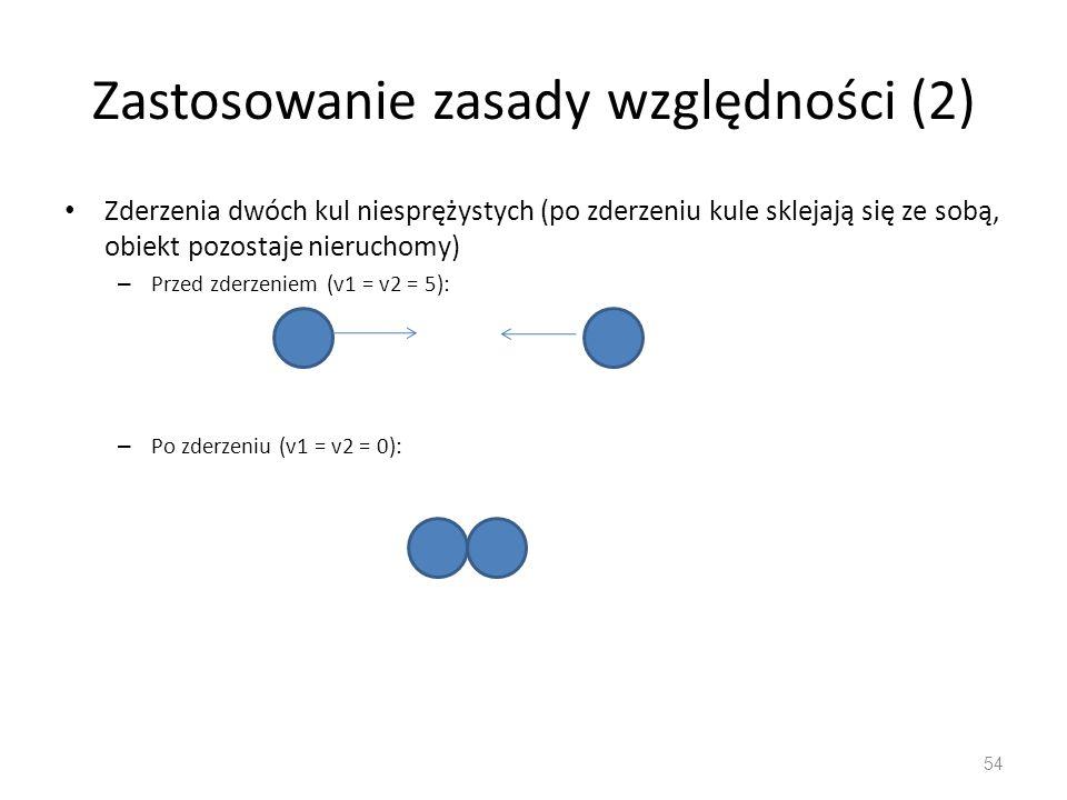 Zastosowanie zasady względności (2) Zderzenia dwóch kul niesprężystych (po zderzeniu kule sklejają się ze sobą, obiekt pozostaje nieruchomy) – Przed zderzeniem (v1 = v2 = 5): – Po zderzeniu (v1 = v2 = 0): 54