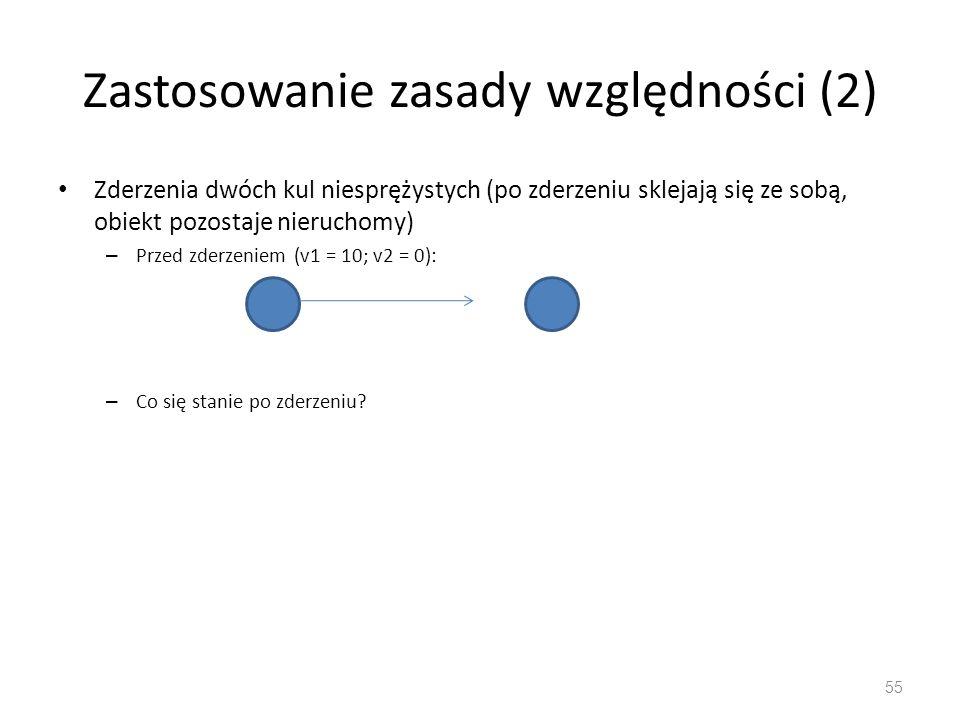 Zastosowanie zasady względności (2) Zderzenia dwóch kul niesprężystych (po zderzeniu sklejają się ze sobą, obiekt pozostaje nieruchomy) – Przed zderzeniem (v1 = 10; v2 = 0): – Co się stanie po zderzeniu.