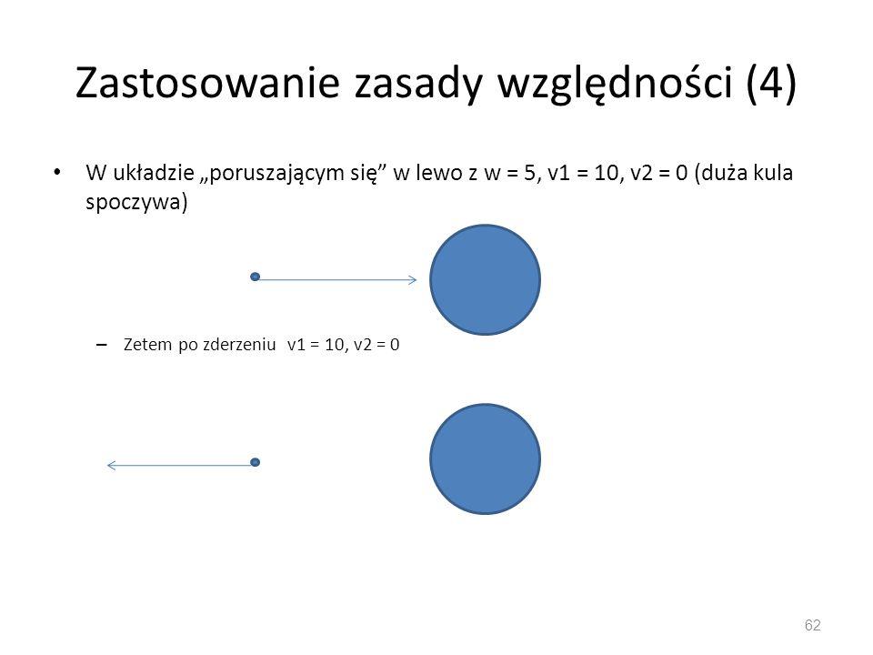 """Zastosowanie zasady względności (4) W układzie """"poruszającym się w lewo z w = 5, v1 = 10, v2 = 0 (duża kula spoczywa) – Zetem po zderzeniu v1 = 10, v2 = 0 62"""