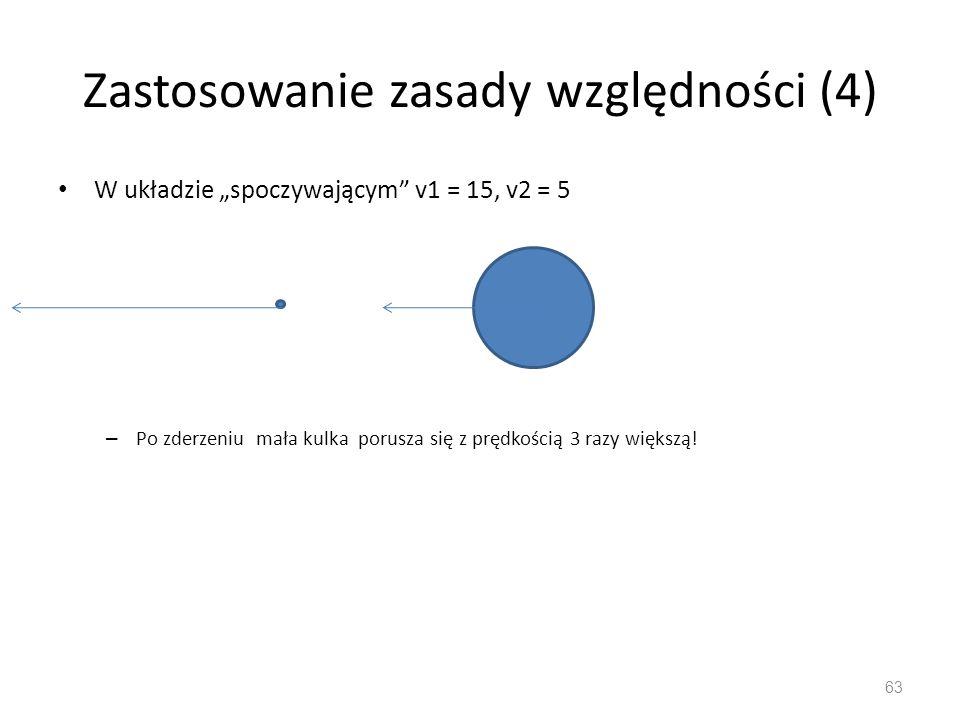 """Zastosowanie zasady względności (4) W układzie """"spoczywającym v1 = 15, v2 = 5 – Po zderzeniu mała kulka porusza się z prędkością 3 razy większą."""
