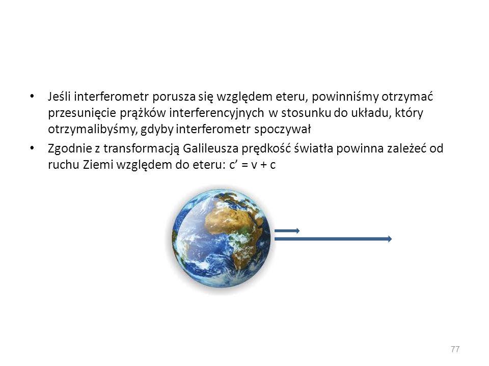 Jeśli interferometr porusza się względem eteru, powinniśmy otrzymać przesunięcie prążków interferencyjnych w stosunku do układu, który otrzymalibyśmy, gdyby interferometr spoczywał Zgodnie z transformacją Galileusza prędkość światła powinna zależeć od ruchu Ziemi względem do eteru: c' = v + c 77