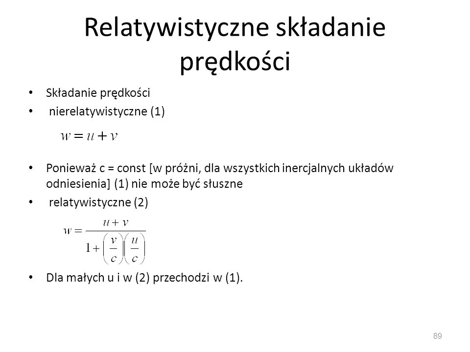 Relatywistyczne składanie prędkości Składanie prędkości nierelatywistyczne (1) Ponieważ c = const [w próżni, dla wszystkich inercjalnych układów odniesienia] (1) nie może być słuszne relatywistyczne (2) Dla małych u i w (2) przechodzi w (1).