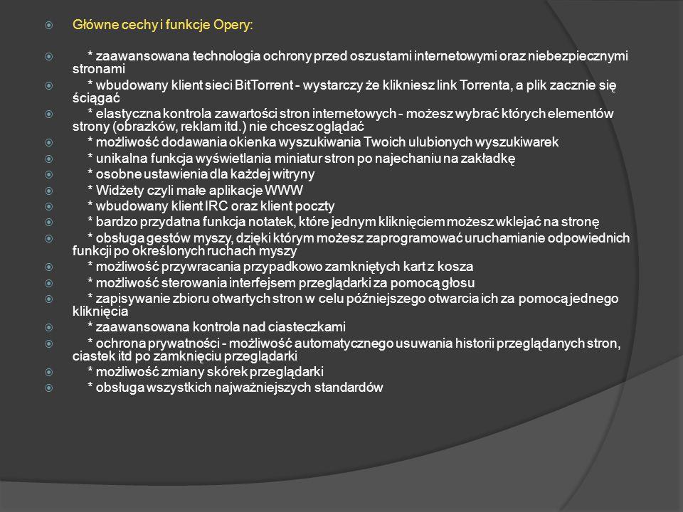  Główne cechy i funkcje Opery:  * zaawansowana technologia ochrony przed oszustami internetowymi oraz niebezpiecznymi stronami  * wbudowany klient sieci BitTorrent - wystarczy że klikniesz link Torrenta, a plik zacznie się ściągać  * elastyczna kontrola zawartości stron internetowych - możesz wybrać których elementów strony (obrazków, reklam itd.) nie chcesz oglądać  * możliwość dodawania okienka wyszukiwania Twoich ulubionych wyszukiwarek  * unikalna funkcja wyświetlania miniatur stron po najechaniu na zakładkę  * osobne ustawienia dla każdej witryny  * Widżety czyli małe aplikacje WWW  * wbudowany klient IRC oraz klient poczty  * bardzo przydatna funkcja notatek, które jednym kliknięciem możesz wklejać na stronę  * obsługa gestów myszy, dzięki którym możesz zaprogramować uruchamianie odpowiednich funkcji po określonych ruchach myszy  * możliwość przywracania przypadkowo zamkniętych kart z kosza  * możliwość sterowania interfejsem przeglądarki za pomocą głosu  * zapisywanie zbioru otwartych stron w celu późniejszego otwarcia ich za pomocą jednego kliknięcia  * zaawansowana kontrola nad ciasteczkami  * ochrona prywatności - możliwość automatycznego usuwania historii przeglądanych stron, ciastek itd po zamknięciu przeglądarki  * możliwość zmiany skórek przeglądarki  * obsługa wszystkich najważniejszych standardów
