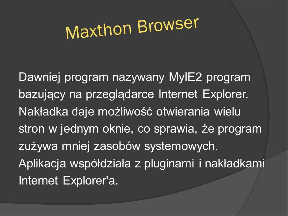 Maxthon Browser Dawniej program nazywany MyIE2 program bazujący na przeglądarce Internet Explorer. Nakładka daje możliwość otwierania wielu stron w je