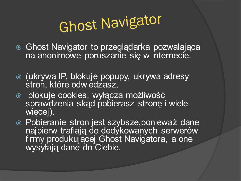 Ghost Navigator  Ghost Navigator to przeglądarka pozwalająca na anonimowe poruszanie się w internecie.  (ukrywa IP, blokuje popupy, ukrywa adresy st