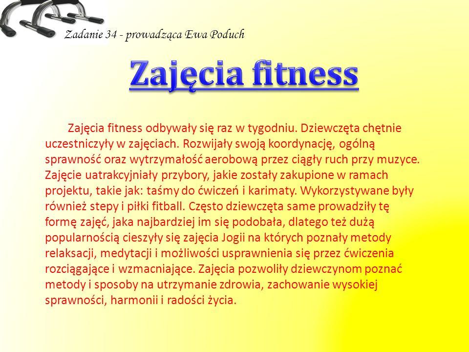 Zadanie 34 - prowadząca Ewa Poduch Zajęcia fitness odbywały się raz w tygodniu. Dziewczęta chętnie uczestniczyły w zajęciach. Rozwijały swoją koordyna