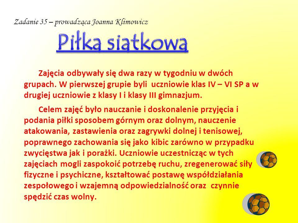 Zadanie 35 – prowadząca Joanna Klimowicz Zajęcia odbywały się dwa razy w tygodniu w dwóch grupach. W pierwszej grupie byli uczniowie klas IV – VI SP a