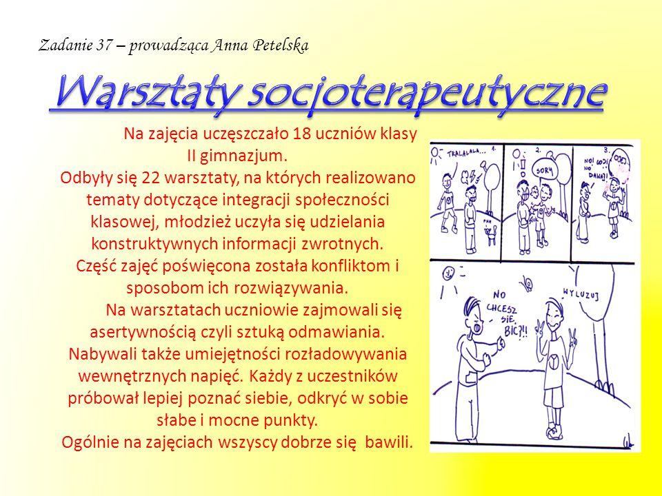 Zadanie 37 – prowadząca Anna Petelska Na zajęcia uczęszczało 18 uczniów klasy II gimnazjum. Odbyły się 22 warsztaty, na których realizowano tematy dot
