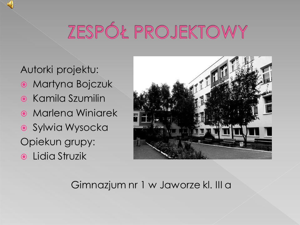 Autorki projektu:  Martyna Bojczuk  Kamila Szumilin  Marlena Winiarek  Sylwia Wysocka Opiekun grupy:  Lidia Struzik Gimnazjum nr 1 w Jaworze kl.