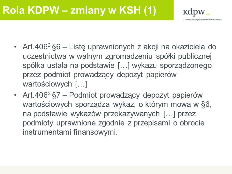 Rola KDPW – zmiany w KSH (2) Art.406 3 §7 – podstawą sporządzenia wykazów przekazywanych podmiotowi prowadzącemu depozyt papierów wartościowych są wystawione zaświadczenia o prawie uczestnictwa w walnym zgromadzeniu […] Art.406 3 §8 – Podmiot prowadzący depozyt papierów wartościowych udostępnia spółce publicznej wykaz, o którym mowa w §6, przy wykorzystaniu środków komunikacji elektronicznej […]
