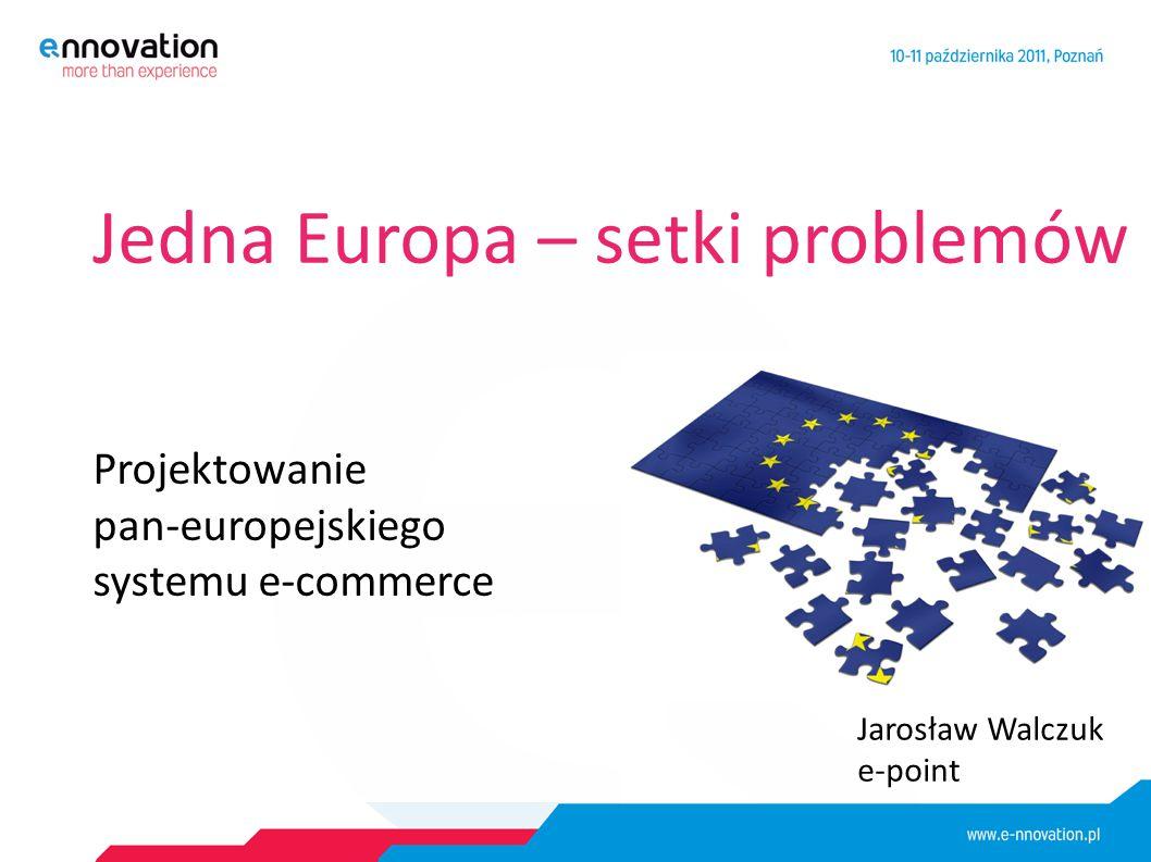 Jedna Europa – setki problemów Projektowanie pan-europejskiego systemu e-commerce Jarosław Walczuk e-point