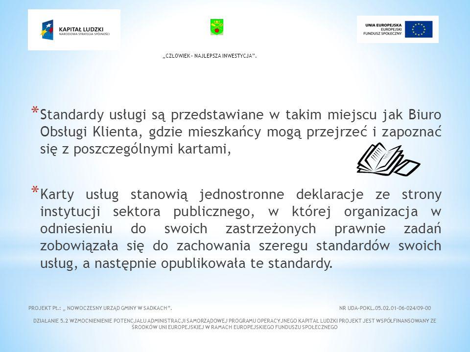 * Standardy usługi są przedstawiane w takim miejscu jak Biuro Obsługi Klienta, gdzie mieszkańcy mogą przejrzeć i zapoznać się z poszczególnymi kartami, * Karty usług stanowią jednostronne deklaracje ze strony instytucji sektora publicznego, w której organizacja w odniesieniu do swoich zastrzeżonych prawnie zadań zobowiązała się do zachowania szeregu standardów swoich usług, a następnie opublikowała te standardy.