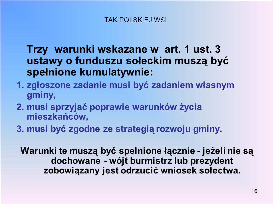 16 Trzy warunki wskazane w art. 1 ust. 3 ustawy o funduszu sołeckim muszą być spełnione kumulatywnie: 1.zgłoszone zadanie musi być zadaniem własnym gm