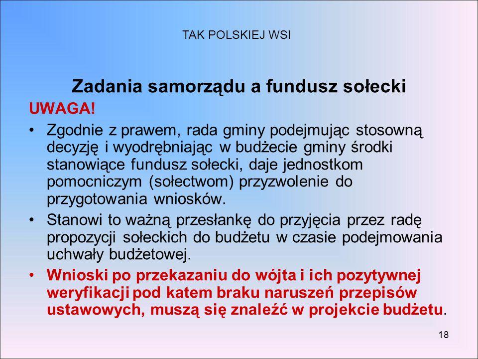 18 Zadania samorządu a fundusz sołecki UWAGA! Zgodnie z prawem, rada gminy podejmując stosowną decyzję i wyodrębniając w budżecie gminy środki stanowi