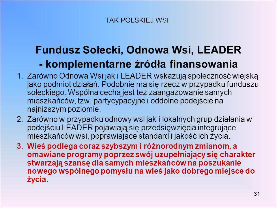 31 Fundusz Sołecki, Odnowa Wsi, LEADER - komplementarne źródła finansowania 1.Zarówno Odnowa Wsi jak i LEADER wskazują społeczność wiejską jako podmio