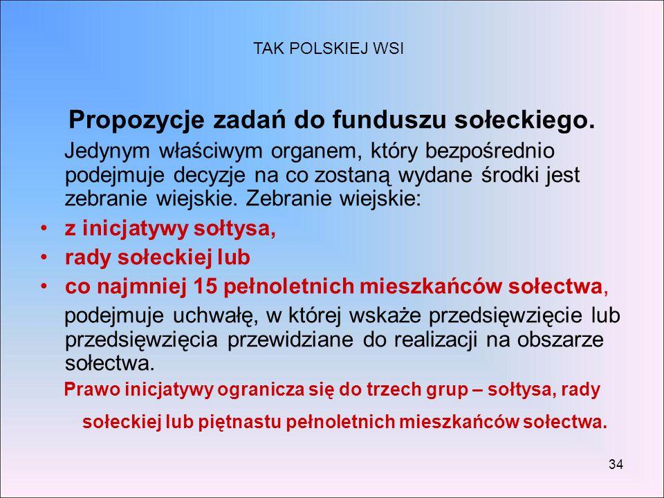 34 Propozycje zadań do funduszu sołeckiego. Jedynym właściwym organem, który bezpośrednio podejmuje decyzje na co zostaną wydane środki jest zebranie