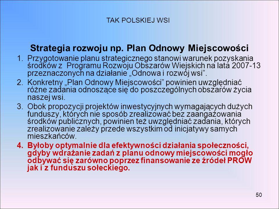50 Strategia rozwoju np. Plan Odnowy Miejscowości 1.Przygotowanie planu strategicznego stanowi warunek pozyskania środków z Programu Rozwoju Obszarów