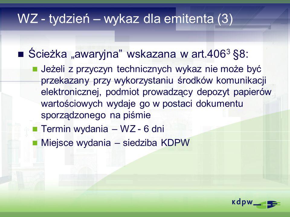 """WZ - tydzień – wykaz dla emitenta (3) Ścieżka """"awaryjna wskazana w art.406 3 §8: Jeżeli z przyczyn technicznych wykaz nie może być przekazany przy wykorzystaniu środków komunikacji elektronicznej, podmiot prowadzący depozyt papierów wartościowych wydaje go w postaci dokumentu sporządzonego na piśmie Termin wydania – WZ - 6 dni Miejsce wydania – siedziba KDPW"""