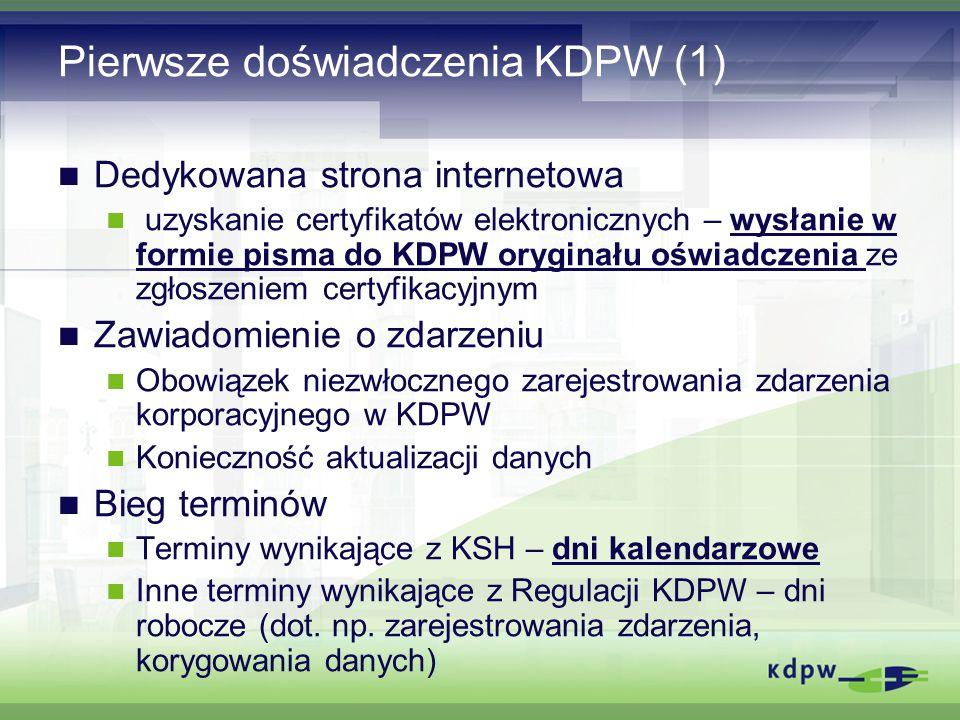 Pierwsze doświadczenia KDPW (1) Dedykowana strona internetowa uzyskanie certyfikatów elektronicznych – wysłanie w formie pisma do KDPW oryginału oświadczenia ze zgłoszeniem certyfikacyjnym Zawiadomienie o zdarzeniu Obowiązek niezwłocznego zarejestrowania zdarzenia korporacyjnego w KDPW Konieczność aktualizacji danych Bieg terminów Terminy wynikające z KSH – dni kalendarzowe Inne terminy wynikające z Regulacji KDPW – dni robocze (dot.