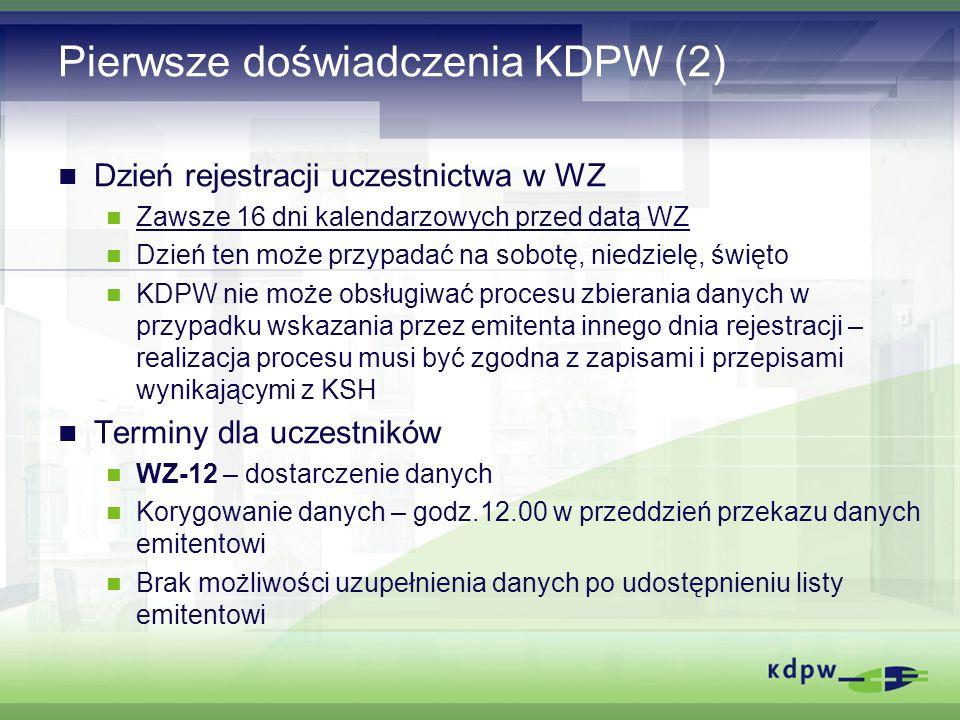 Pierwsze doświadczenia KDPW (2) Dzień rejestracji uczestnictwa w WZ Zawsze 16 dni kalendarzowych przed datą WZ Dzień ten może przypadać na sobotę, niedzielę, święto KDPW nie może obsługiwać procesu zbierania danych w przypadku wskazania przez emitenta innego dnia rejestracji – realizacja procesu musi być zgodna z zapisami i przepisami wynikającymi z KSH Terminy dla uczestników WZ-12 – dostarczenie danych Korygowanie danych – godz.12.00 w przeddzień przekazu danych emitentowi Brak możliwości uzupełnienia danych po udostępnieniu listy emitentowi