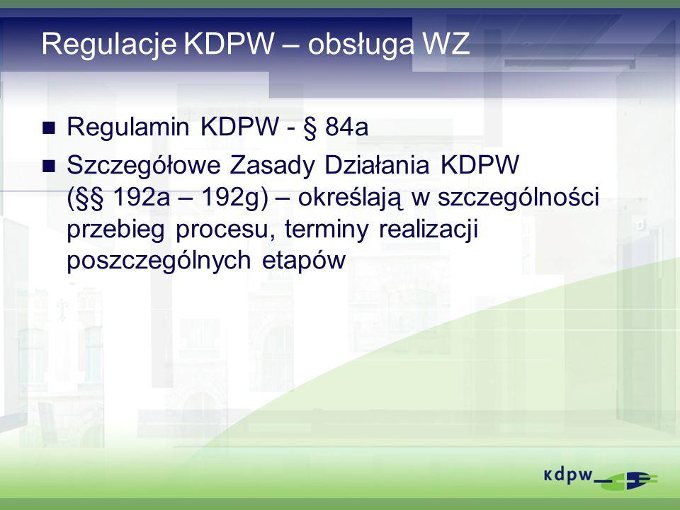 Regulacje KDPW – obsługa WZ Regulamin KDPW - § 84a Szczegółowe Zasady Działania KDPW (§§ 192a – 192g) – określają w szczególności przebieg procesu, terminy realizacji poszczególnych etapów